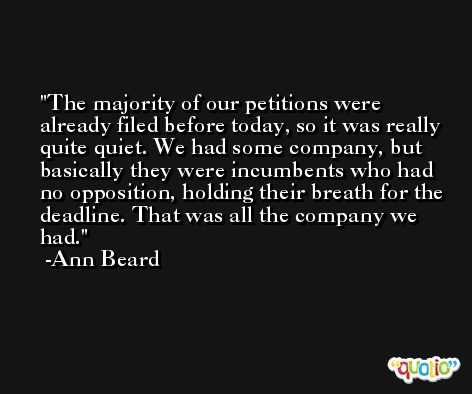 The majority of our petitions were already filed before today, so it was really quite quiet. We had some company, but basically they were incumbents who had no opposition, holding their breath for the deadline. That was all the company we had. -Ann Beard