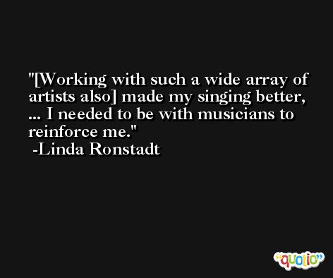 [Working with such a wide array of artists also] made my singing better, ... I needed to be with musicians to reinforce me. -Linda Ronstadt