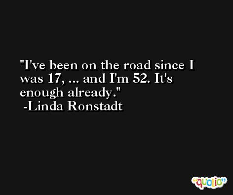I've been on the road since I was 17, ... and I'm 52. It's enough already. -Linda Ronstadt