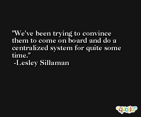 We've been trying to convince them to come on board and do a centralized system for quite some time. -Lesley Sillaman
