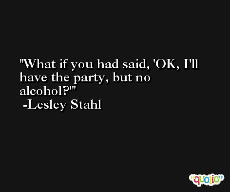 What if you had said, 'OK, I'll have the party, but no alcohol?' -Lesley Stahl
