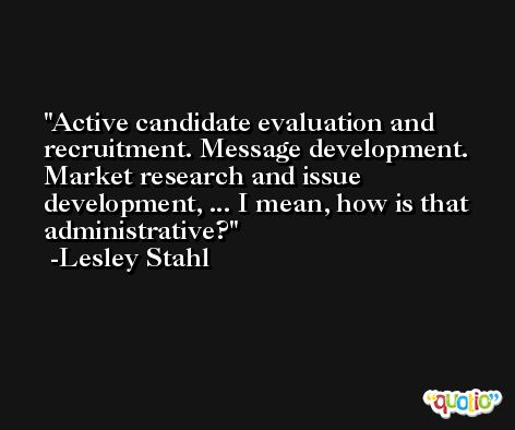 Active candidate evaluation and recruitment. Message development. Market research and issue development, ... I mean, how is that administrative? -Lesley Stahl