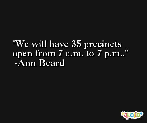 We will have 35 precincts open from 7 a.m. to 7 p.m.. -Ann Beard
