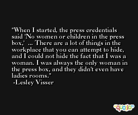 When I started, the press credentials said 'No women or children in the press box,'  ... There are a lot of things in the workplace that you can attempt to hide, and I could not hide the fact that I was a woman. I was always the only woman in the press box, and they didn't even have ladies rooms. -Lesley Visser