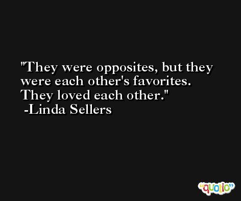 They were opposites, but they were each other's favorites. They loved each other. -Linda Sellers