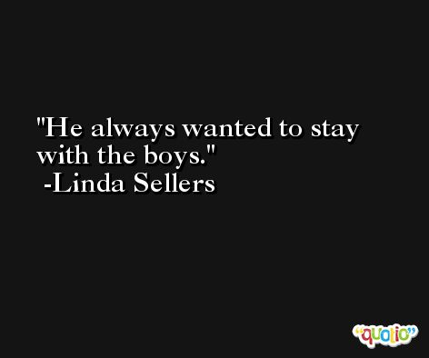 He always wanted to stay with the boys. -Linda Sellers
