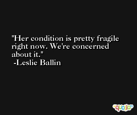 Her condition is pretty fragile right now. We're concerned about it. -Leslie Ballin