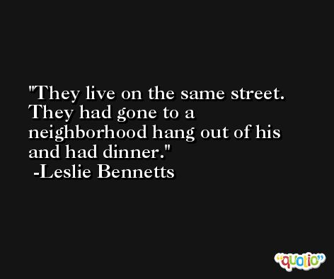 They live on the same street. They had gone to a neighborhood hang out of his and had dinner. -Leslie Bennetts