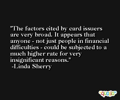 The factors cited by card issuers are very broad. It appears that anyone - not just people in financial difficulties - could be subjected to a much higher rate for very insignificant reasons. -Linda Sherry