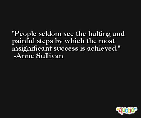 People seldom see the halting and painful steps by which the most insignificant success is achieved. -Anne Sullivan