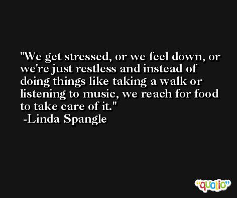 We get stressed, or we feel down, or we're just restless and instead of doing things like taking a walk or listening to music, we reach for food to take care of it. -Linda Spangle