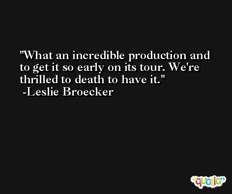 What an incredible production and to get it so early on its tour. We're thrilled to death to have it. -Leslie Broecker
