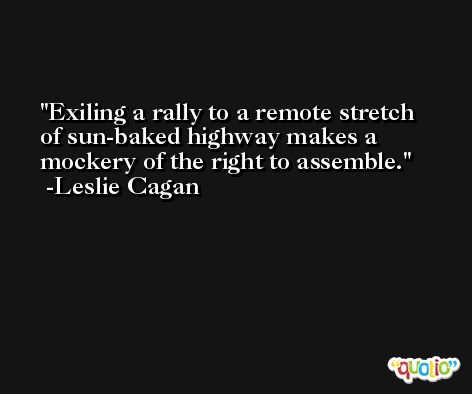 Exiling a rally to a remote stretch of sun-baked highway makes a mockery of the right to assemble. -Leslie Cagan