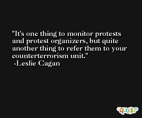 It's one thing to monitor protests and protest organizers, but quite another thing to refer them to your counterterrorism unit. -Leslie Cagan