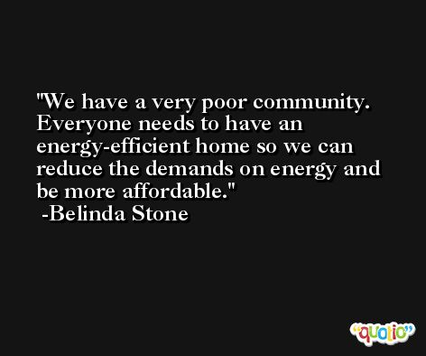 We have a very poor community. Everyone needs to have an energy-efficient home so we can reduce the demands on energy and be more affordable. -Belinda Stone