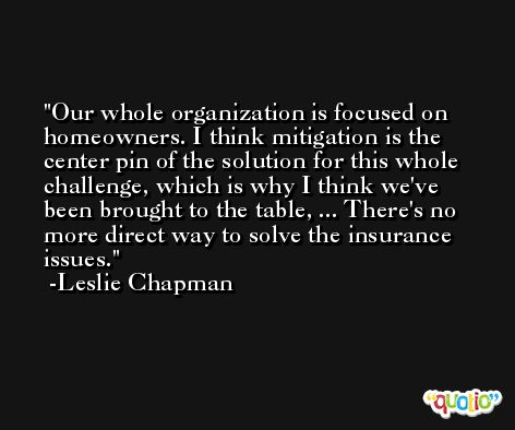 Our whole organization is focused on homeowners. I think mitigation is the center pin of the solution for this whole challenge, which is why I think we've been brought to the table, ... There's no more direct way to solve the insurance issues. -Leslie Chapman