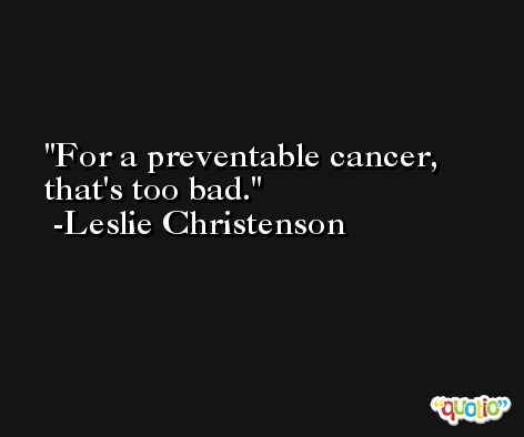 For a preventable cancer, that's too bad. -Leslie Christenson