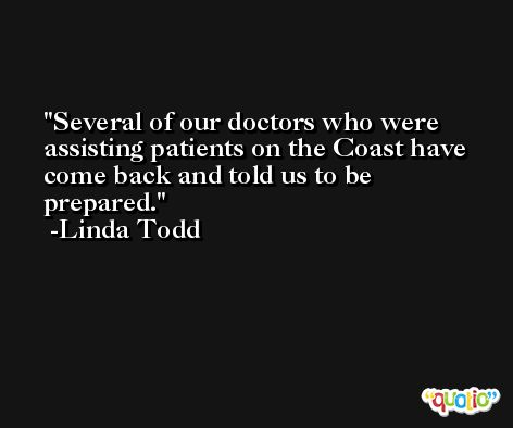 Several of our doctors who were assisting patients on the Coast have come back and told us to be prepared. -Linda Todd