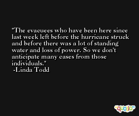 The evacuees who have been here since last week left before the hurricane struck and before there was a lot of standing water and loss of power. So we don't anticipate many cases from those individuals. -Linda Todd