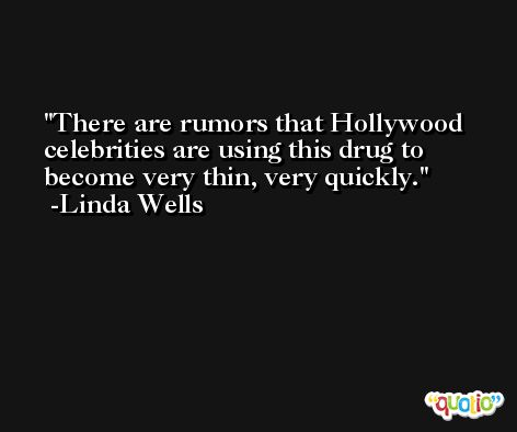 There are rumors that Hollywood celebrities are using this drug to become very thin, very quickly. -Linda Wells