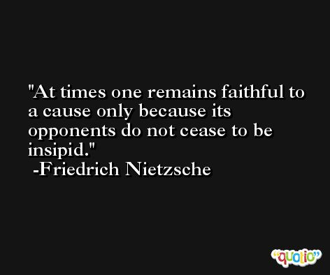 At times one remains faithful to a cause only because its opponents do not cease to be insipid. -Friedrich Nietzsche