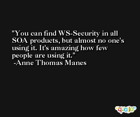 You can find WS-Security in all SOA products, but almost no one's using it. It's amazing how few people are using it. -Anne Thomas Manes