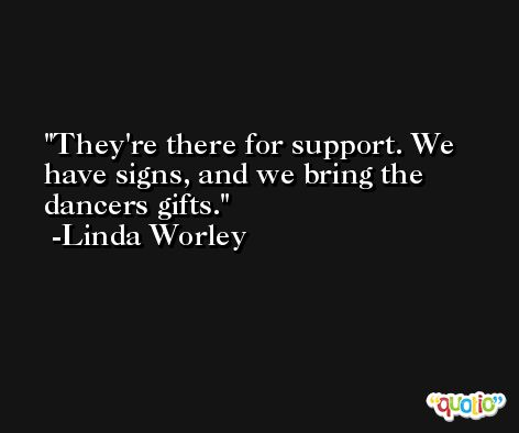 They're there for support. We have signs, and we bring the dancers gifts. -Linda Worley