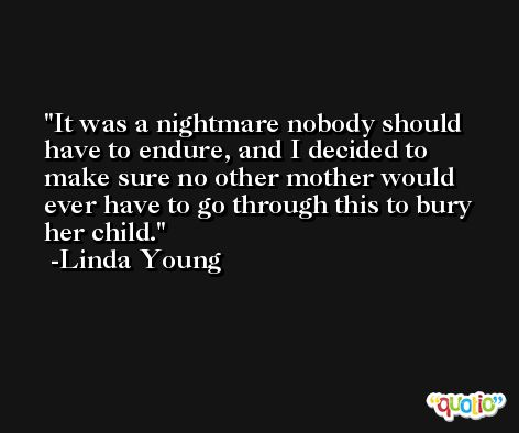 It was a nightmare nobody should have to endure, and I decided to make sure no other mother would ever have to go through this to bury her child. -Linda Young