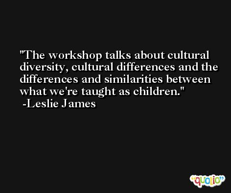 The workshop talks about cultural diversity, cultural differences and the differences and similarities between what we're taught as children. -Leslie James