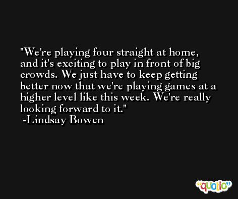 We're playing four straight at home, and it's exciting to play in front of big crowds. We just have to keep getting better now that we're playing games at a higher level like this week. We're really looking forward to it. -Lindsay Bowen