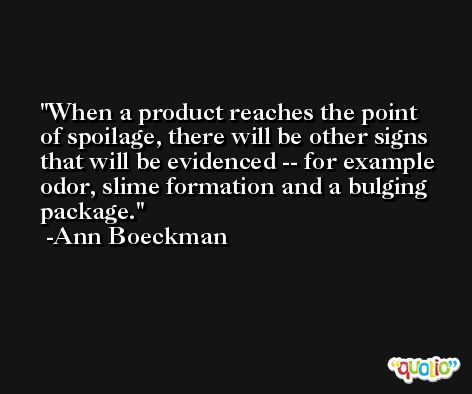 When a product reaches the point of spoilage, there will be other signs that will be evidenced -- for example odor, slime formation and a bulging package. -Ann Boeckman