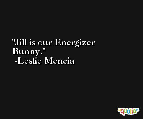 Jill is our Energizer Bunny. -Leslie Mencia