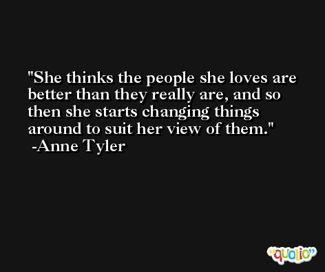 She thinks the people she loves are better than they really are, and so then she starts changing things around to suit her view of them. -Anne Tyler
