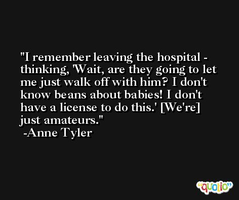 I remember leaving the hospital - thinking, 'Wait, are they going to let me just walk off with him? I don't know beans about babies! I don't have a license to do this.' [We're] just amateurs. -Anne Tyler