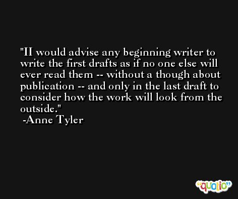 II would advise any beginning writer to write the first drafts as if no one else will ever read them -- without a though about publication -- and only in the last draft to consider how the work will look from the outside. -Anne Tyler