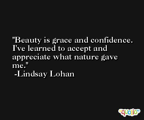Beauty is grace and confidence. I've learned to accept and appreciate what nature gave me. -Lindsay Lohan