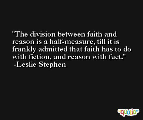 The division between faith and reason is a half-measure, till it is frankly admitted that faith has to do with fiction, and reason with fact. -Leslie Stephen