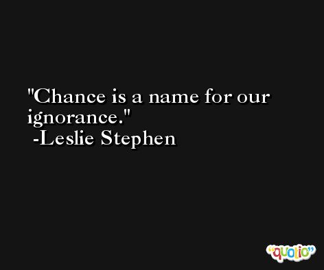 Chance is a name for our ignorance. -Leslie Stephen