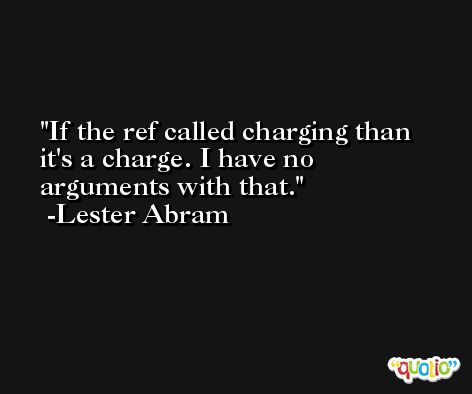 If the ref called charging than it's a charge. I have no arguments with that. -Lester Abram