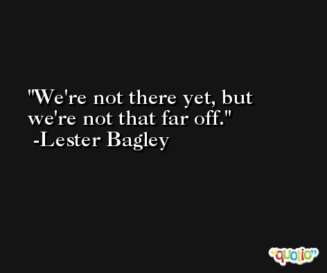 We're not there yet, but we're not that far off. -Lester Bagley