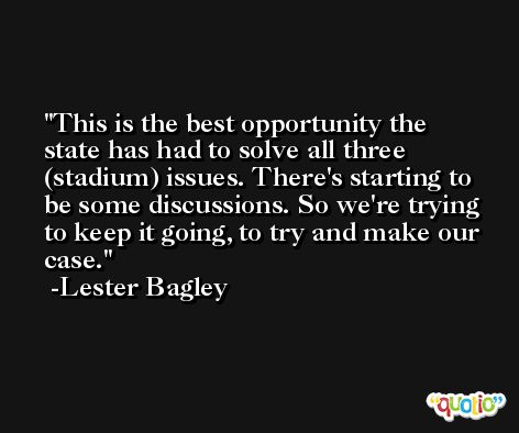 This is the best opportunity the state has had to solve all three (stadium) issues. There's starting to be some discussions. So we're trying to keep it going, to try and make our case. -Lester Bagley
