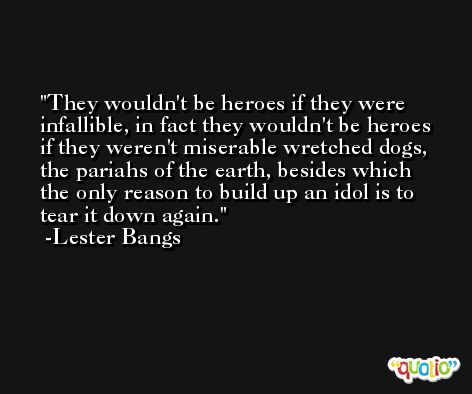 They wouldn't be heroes if they were infallible, in fact they wouldn't be heroes if they weren't miserable wretched dogs, the pariahs of the earth, besides which the only reason to build up an idol is to tear it down again. -Lester Bangs
