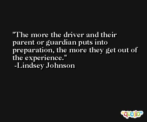 The more the driver and their parent or guardian puts into preparation, the more they get out of the experience. -Lindsey Johnson