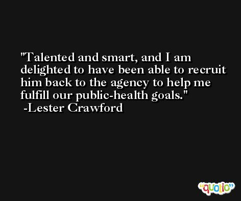 Talented and smart, and I am delighted to have been able to recruit him back to the agency to help me fulfill our public-health goals. -Lester Crawford