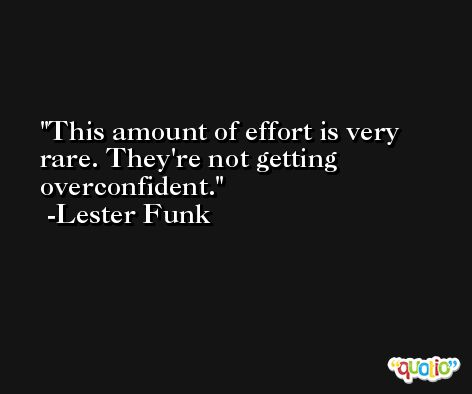 This amount of effort is very rare. They're not getting overconfident. -Lester Funk
