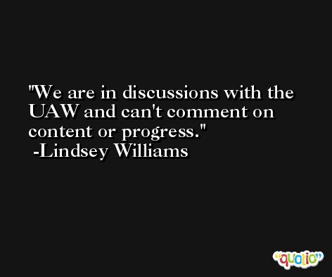 We are in discussions with the UAW and can't comment on content or progress. -Lindsey Williams
