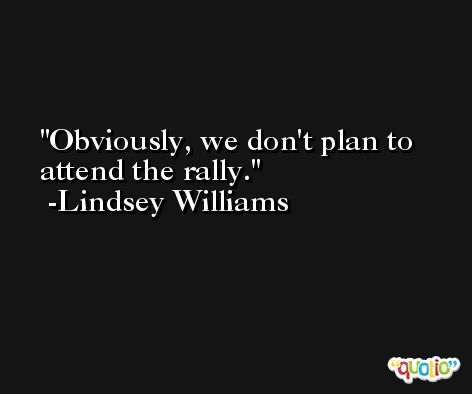 Obviously, we don't plan to attend the rally. -Lindsey Williams