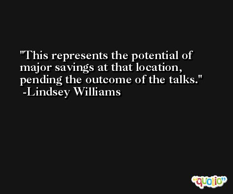 This represents the potential of major savings at that location, pending the outcome of the talks. -Lindsey Williams