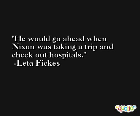 He would go ahead when Nixon was taking a trip and check out hospitals. -Leta Fickes