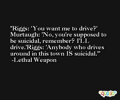Riggs: 'You want me to drive?' Murtaugh: 'No, you're supposed to be suicidal, remember? I'LL drive.'Riggs: 'Anybody who drives around in this town IS suicidal.' -Lethal Weapon